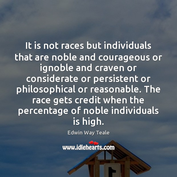 It is not races but individuals that are noble and courageous or Edwin Way Teale Picture Quote