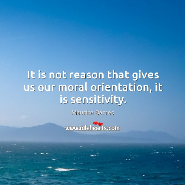 It is not reason that gives us our moral orientation, it is sensitivity. Image