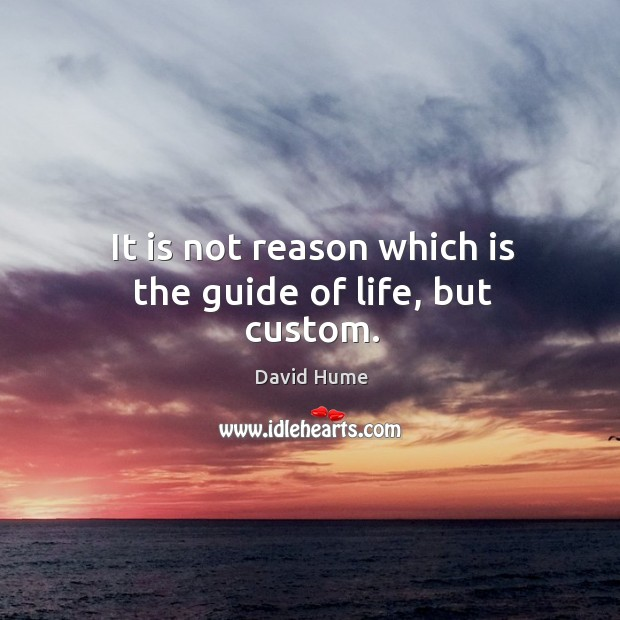 It is not reason which is the guide of life, but custom. David Hume Picture Quote