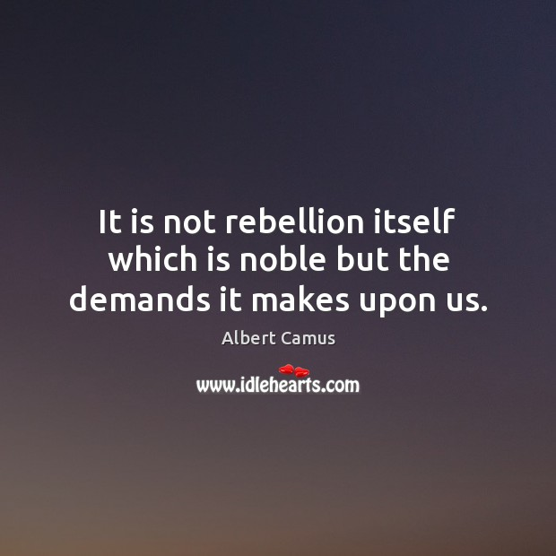 Image, It is not rebellion itself which is noble but the demands it makes upon us.