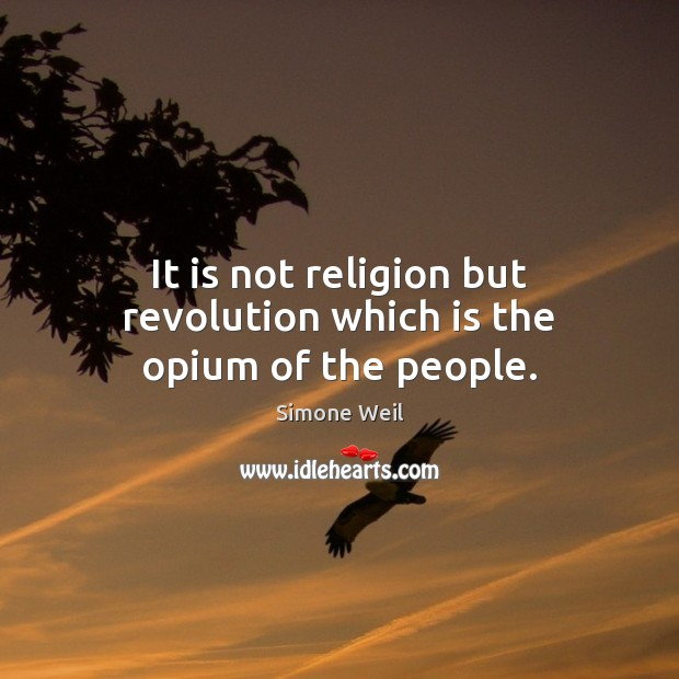 It is not religion but revolution which is the opium of the people. Simone Weil Picture Quote