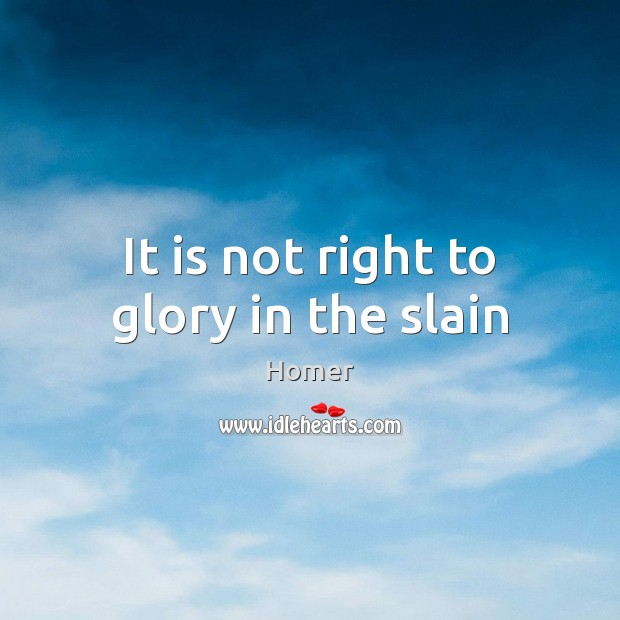 It is not right to glory in the slain Image