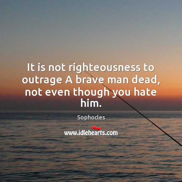It is not righteousness to outrage A brave man dead, not even though you hate him. Sophocles Picture Quote
