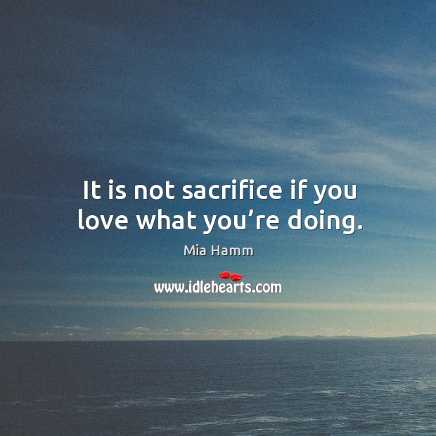 Image, It is not sacrifice if you love what you're doing.