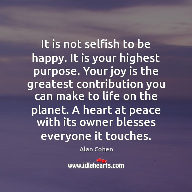 Image, Be Happy, Bless, Blesses, Contribution, Everyone, Greatest, Happy, Heart, Highest, Joy, Life, Make, Not Selfish, Owner, Owners, Peace, Planet, Planets, Purpose, Selfish, Touches, With, You, Your