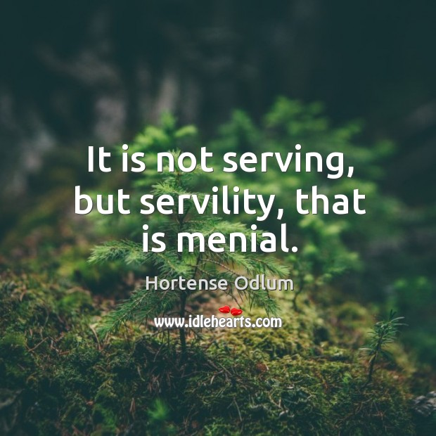 It is not serving, but servility, that is menial. Hortense Odlum Picture Quote