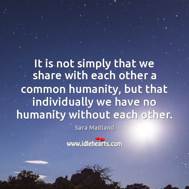 It is not simply that we share with each other a common Sara Maitland Picture Quote