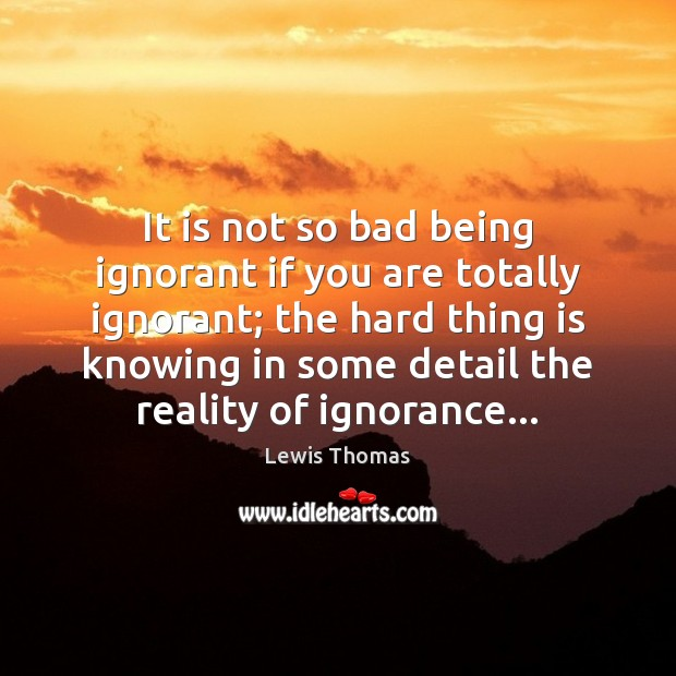 Image, It is not so bad being ignorant if you are totally ignorant;
