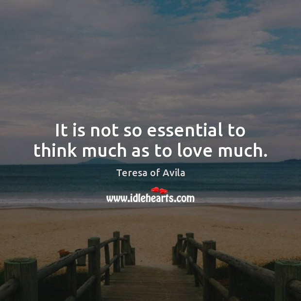It is not so essential to think much as to love much. Image