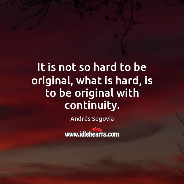 It is not so hard to be original, what is hard, is to be original with continuity. Andrés Segovia Picture Quote