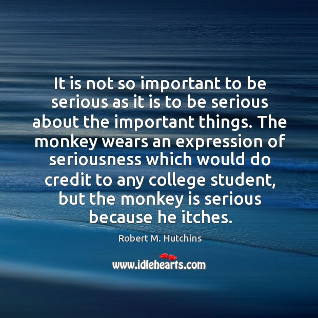 It is not so important to be serious as it is to be serious about the important things. Image