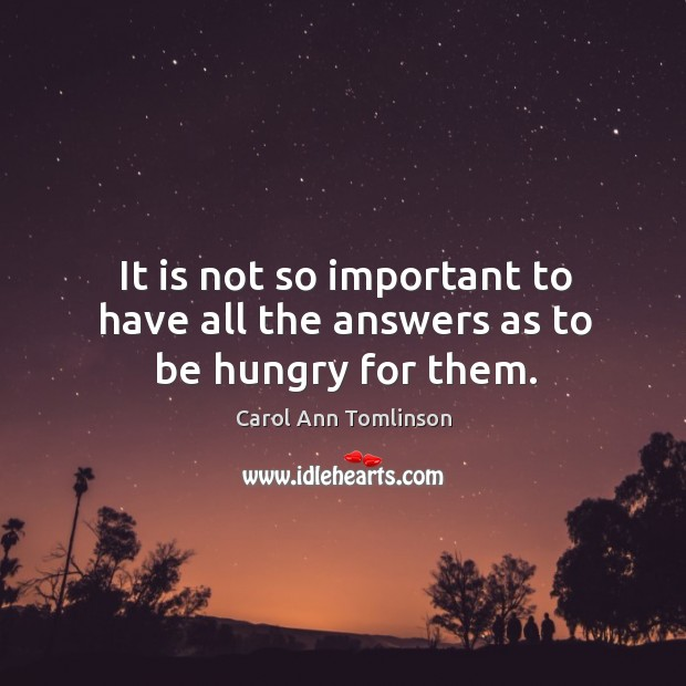 It is not so important to have all the answers as to be hungry for them. Image