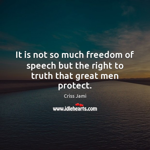 It is not so much freedom of speech but the right to truth that great men protect. Criss Jami Picture Quote