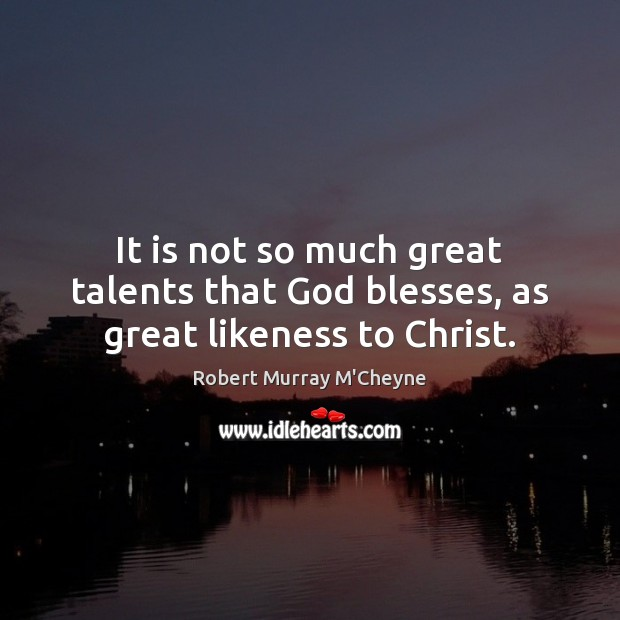 It is not so much great talents that God blesses, as great likeness to Christ. Image