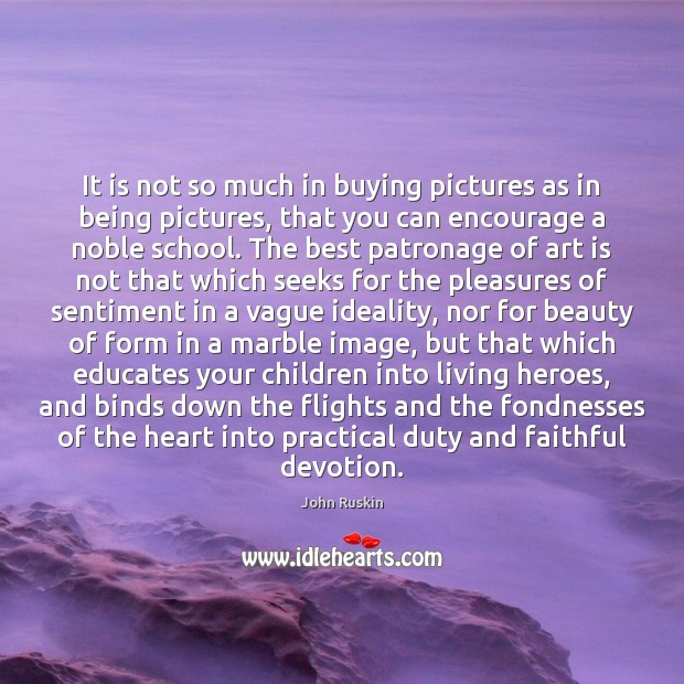 It is not so much in buying pictures as in being pictures, Faithful Quotes Image