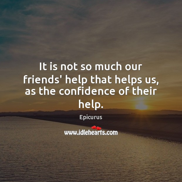 It is not so much our friends' help that helps us, as the confidence of their help. Image