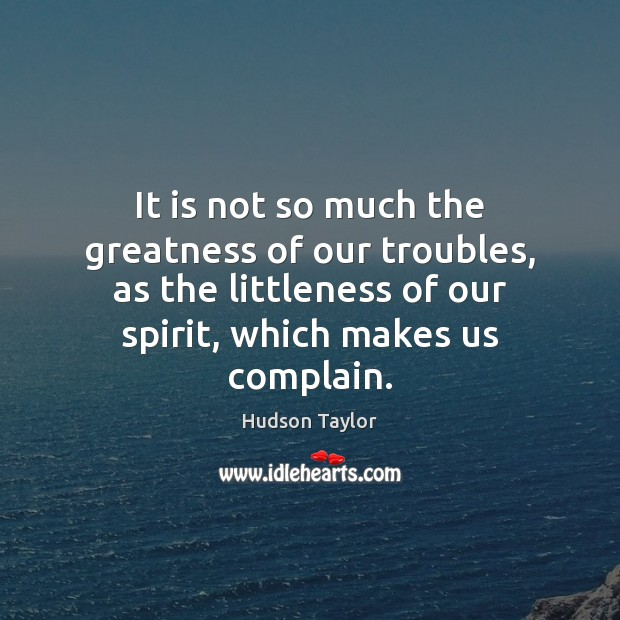 It is not so much the greatness of our troubles, as the Hudson Taylor Picture Quote