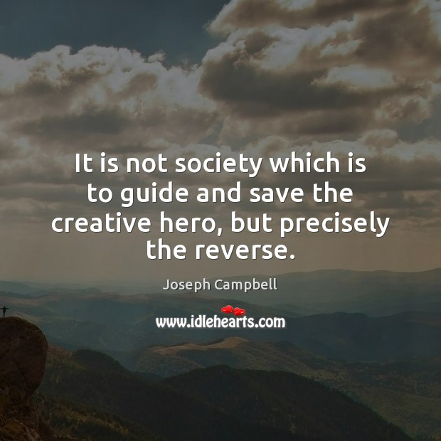 It is not society which is to guide and save the creative hero, but precisely the reverse. Image