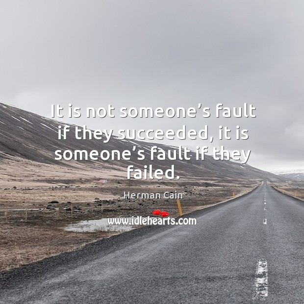 It is not someone's fault if they succeeded, it is someone's fault if they failed. Image