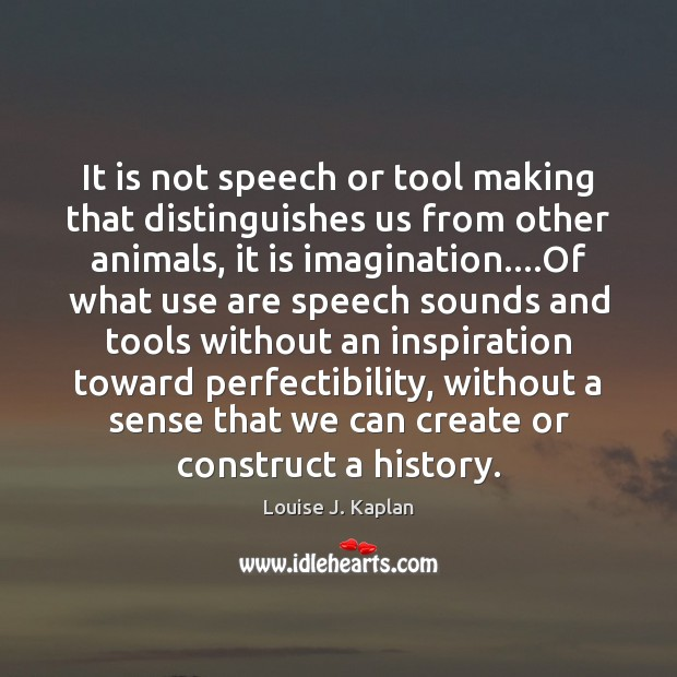 It is not speech or tool making that distinguishes us from other Louise J. Kaplan Picture Quote