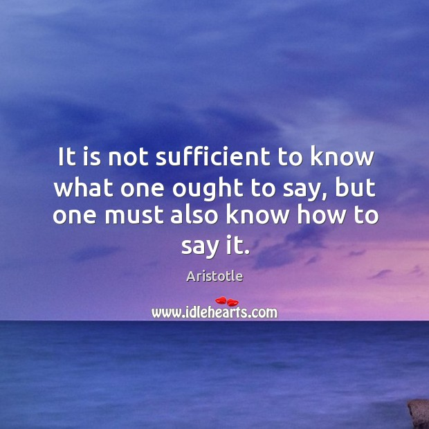 Image, It is not sufficient to know what one ought to say, but one must also know how to say it.