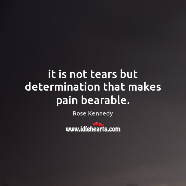 Image, It is not tears but determination that makes pain bearable.