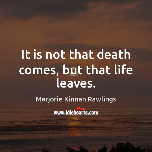 It is not that death comes, but that life leaves. Marjorie Kinnan Rawlings Picture Quote