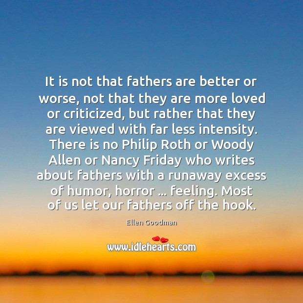 It is not that fathers are better or worse, not that they Ellen Goodman Picture Quote