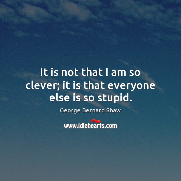 It is not that I am so clever; it is that everyone else is so stupid. Image