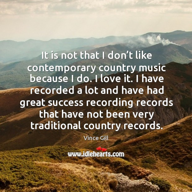 It is not that I don't like contemporary country music because I do. I love it. Image