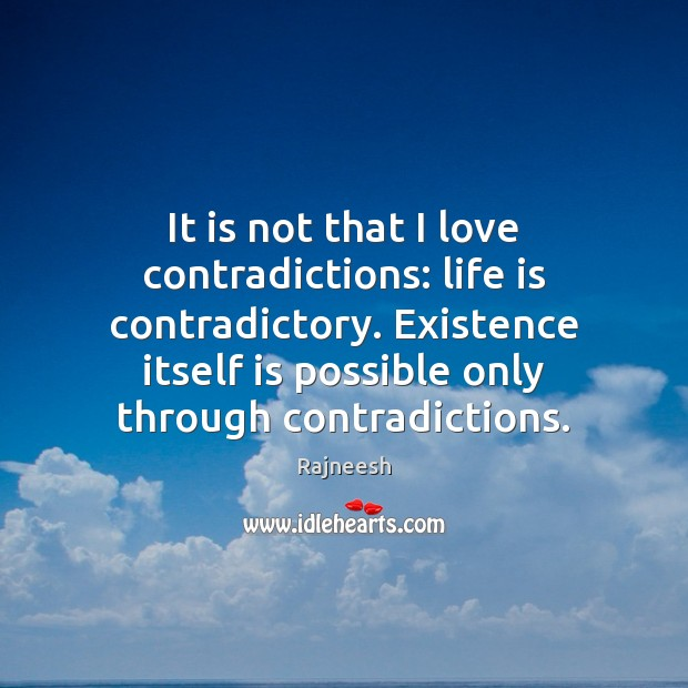 It is not that I love contradictions: life is contradictory. Existence itself Image