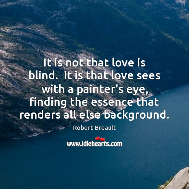 It is not that love is blind.  It is that love sees Robert Breault Picture Quote