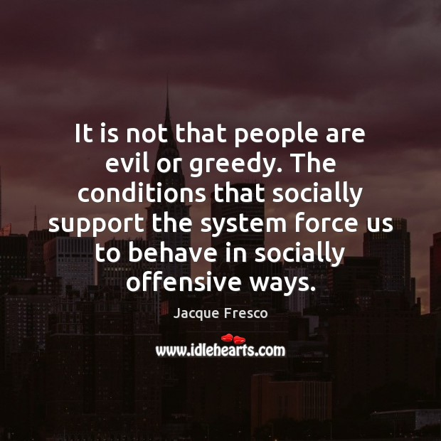 It is not that people are evil or greedy. The conditions that Offensive Quotes Image