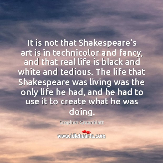 It is not that shakespeare's art is in technicolor and fancy, and that real life Image