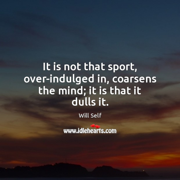 It is not that sport, over-indulged in, coarsens the mind; it is that it dulls it. Image