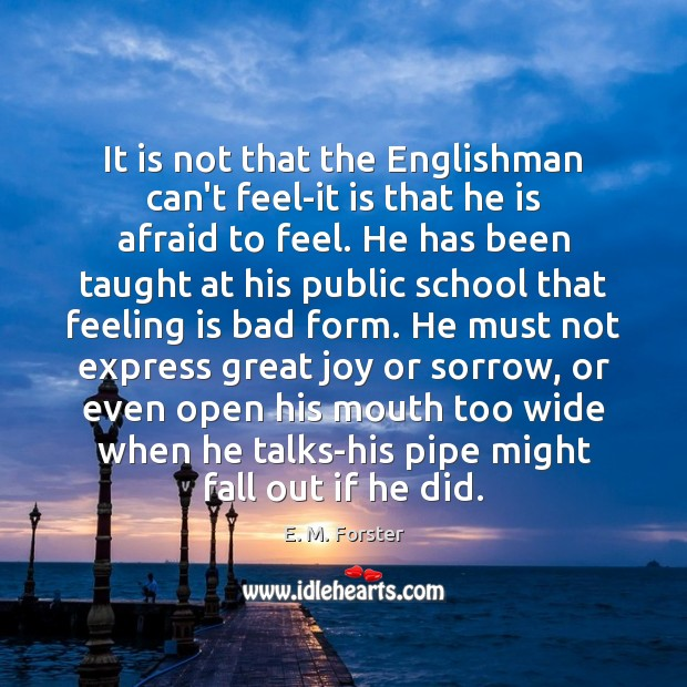It is not that the Englishman can't feel-it is that he is E. M. Forster Picture Quote