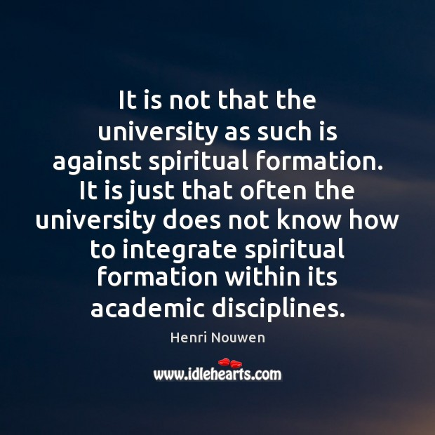 It is not that the university as such is against spiritual formation. Henri Nouwen Picture Quote