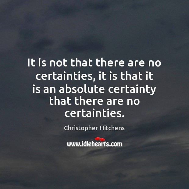 It is not that there are no certainties, it is that it Image