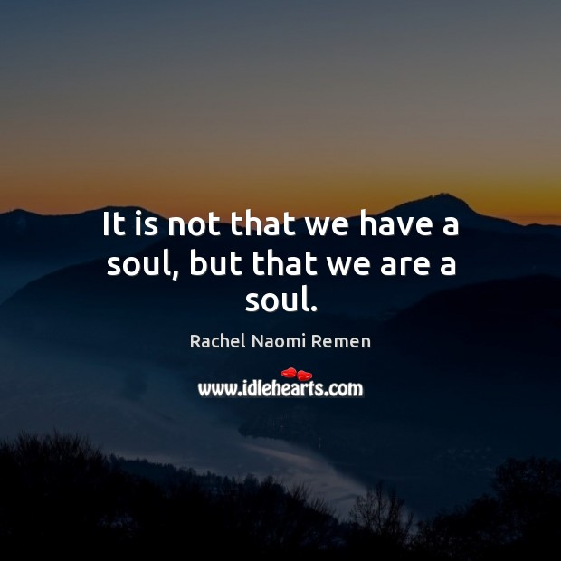 It is not that we have a soul, but that we are a soul. Rachel Naomi Remen Picture Quote