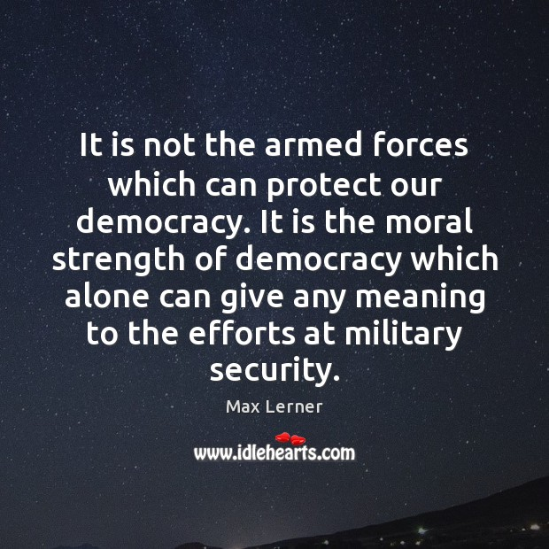 It is not the armed forces which can protect our democracy. It Max Lerner Picture Quote