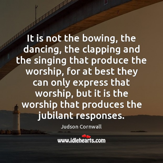 It is not the bowing, the dancing, the clapping and the singing Image