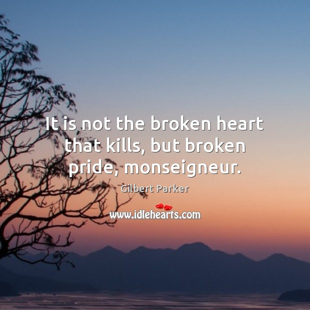 It is not the broken heart that kills, but broken pride, monseigneur. Broken Heart Quotes Image