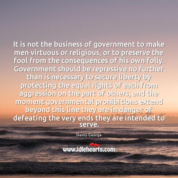 It is not the business of government to make men virtuous or Henry George Picture Quote