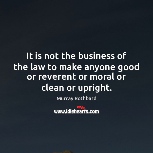 It is not the business of the law to make anyone good Murray Rothbard Picture Quote