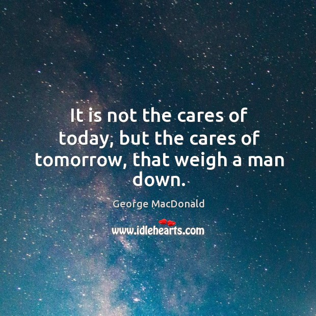 Image, It is not the cares of today, but the cares of tomorrow, that weigh a man down.
