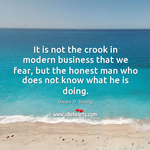 It is not the crook in modern business that we fear Image