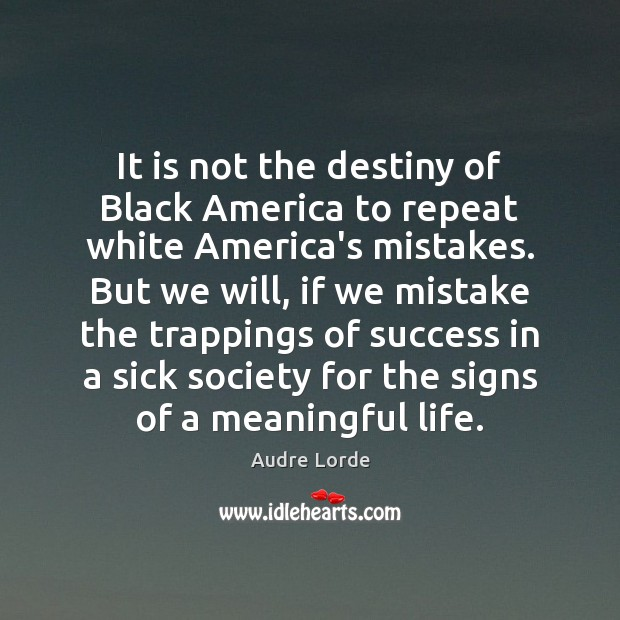 It is not the destiny of Black America to repeat white America's Audre Lorde Picture Quote