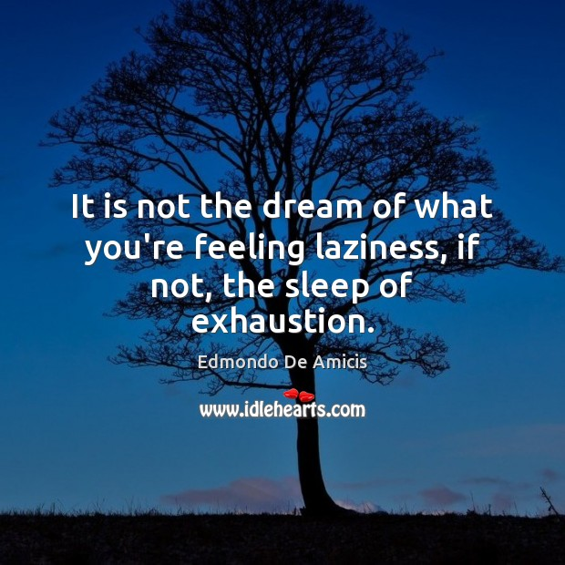 It is not the dream of what you're feeling laziness, if not, the sleep of exhaustion. Image