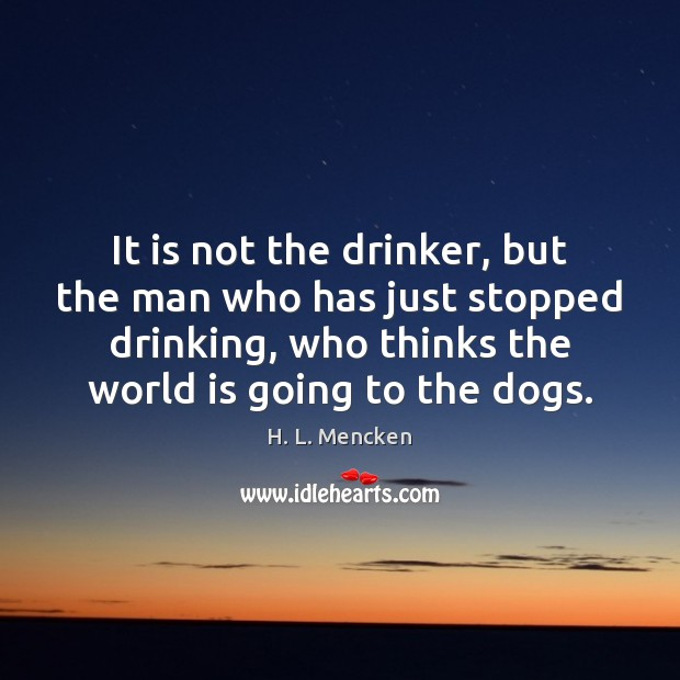 It is not the drinker, but the man who has just stopped H. L. Mencken Picture Quote