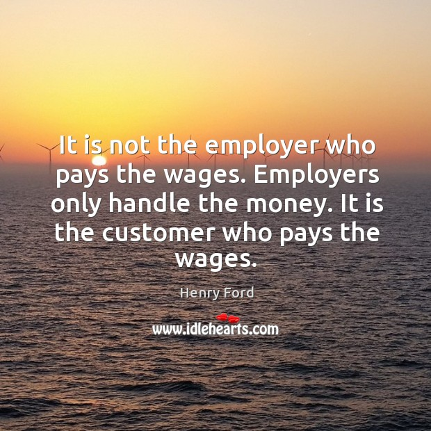 It is not the employer who pays the wages. Employers only handle the money. It is the customer who pays the wages. Image